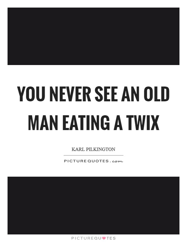 You never see an old man eating a Twix Picture Quote #1