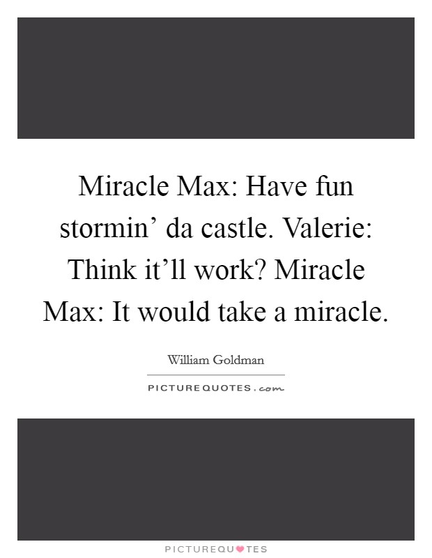 Miracle Max: Have fun stormin' da castle. Valerie: Think it'll work? Miracle Max: It would take a miracle Picture Quote #1