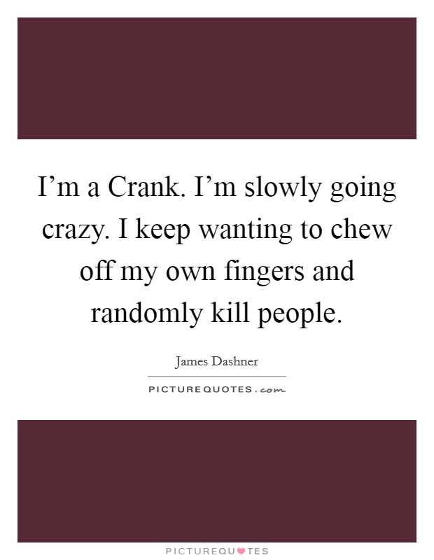 I'm a Crank. I'm slowly going crazy. I keep wanting to chew off my own fingers and randomly kill people Picture Quote #1