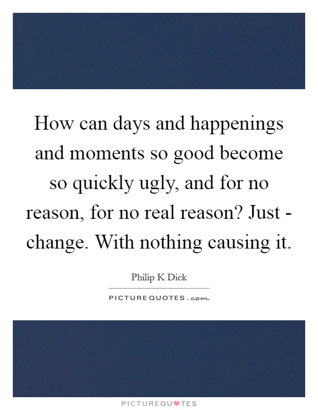 How can days and happenings and moments so good become so quickly ugly, and for no reason, for no real reason? Just - change. With nothing causing it Picture Quote #1