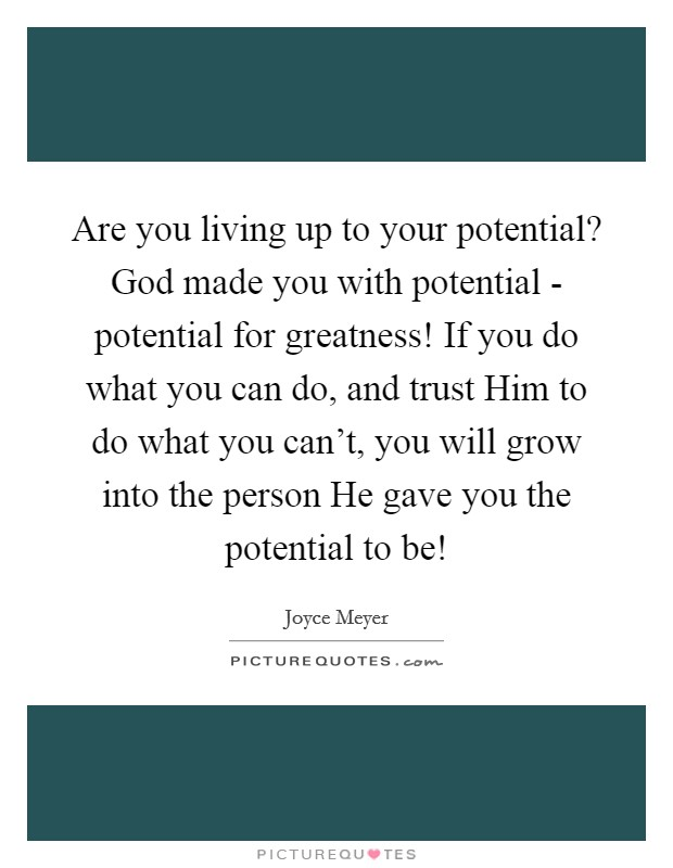 Are you living up to your potential? God made you with potential - potential for greatness! If you do what you can do, and trust Him to do what you can't, you will grow into the person He gave you the potential to be! Picture Quote #1