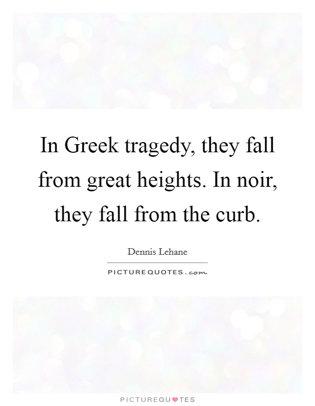In Greek tragedy, they fall from great heights. In noir, they fall from the curb Picture Quote #1