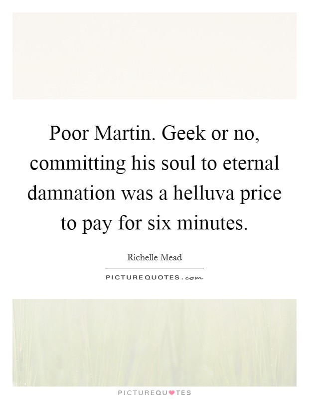 Poor Martin. Geek or no, committing his soul to eternal damnation was a helluva price to pay for six minutes Picture Quote #1