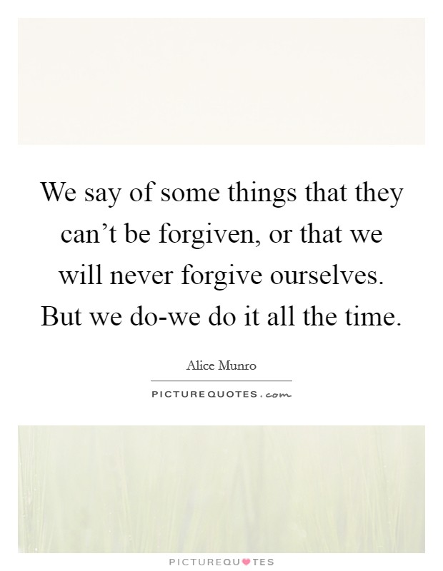 We say of some things that they can't be forgiven, or that we will never forgive ourselves. But we do-we do it all the time Picture Quote #1