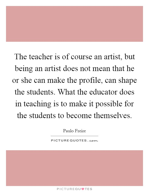 The teacher is of course an artist, but being an artist does not mean that he or she can make the profile, can shape the students. What the educator does in teaching is to make it possible for the students to become themselves Picture Quote #1