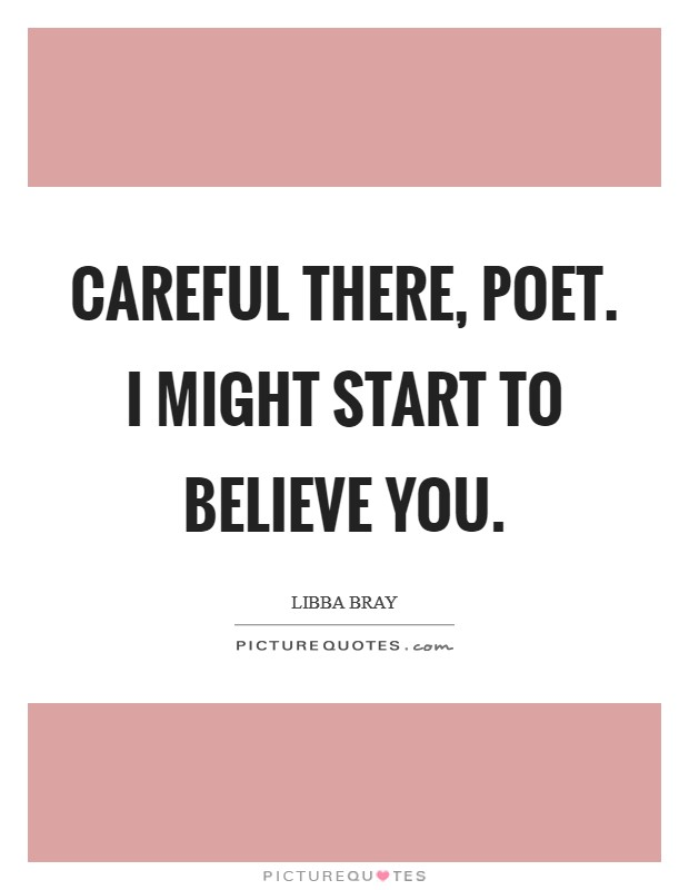 Careful there, Poet. I might start to believe you Picture Quote #1