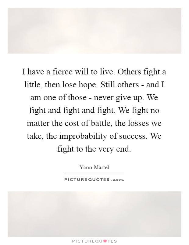 I have a fierce will to live. Others fight a little, then lose hope. Still others - and I am one of those - never give up. We fight and fight and fight. We fight no matter the cost of battle, the losses we take, the improbability of success. We fight to the very end Picture Quote #1