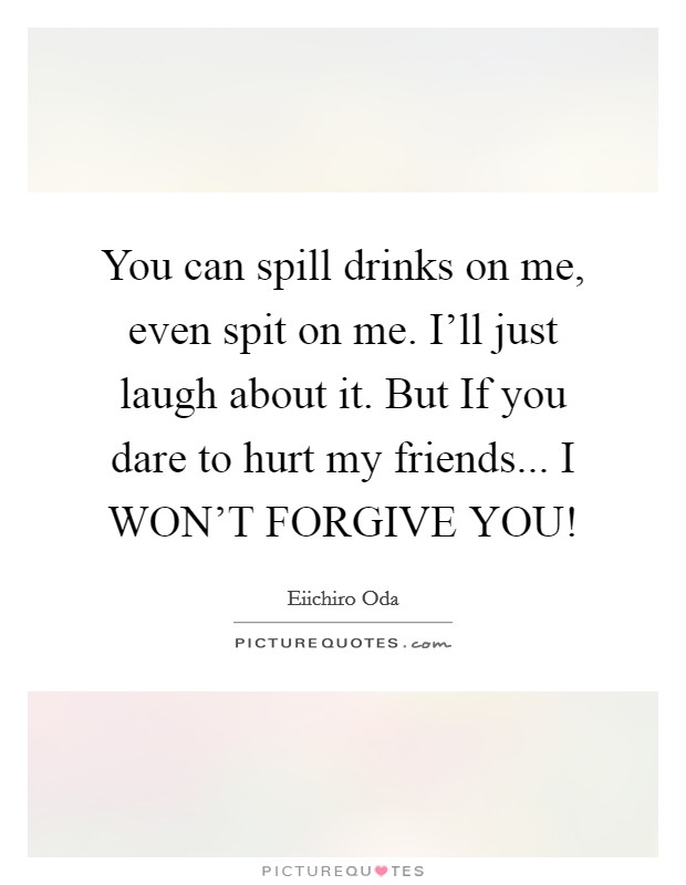 You can spill drinks on me, even spit on me. I'll just laugh about it. But If you dare to hurt my friends... I WON'T FORGIVE YOU! Picture Quote #1