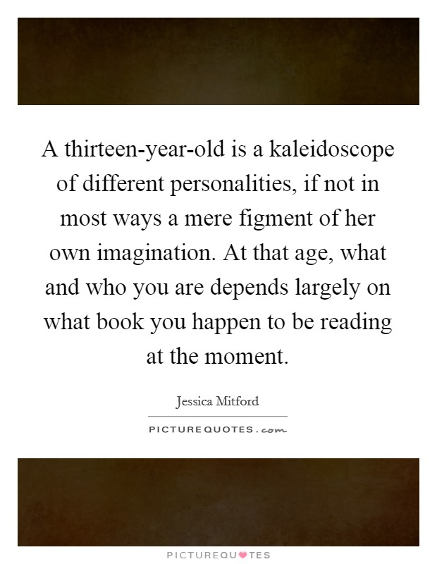 A thirteen-year-old is a kaleidoscope of different personalities, if not in most ways a mere figment of her own imagination. At that age, what and who you are depends largely on what book you happen to be reading at the moment Picture Quote #1