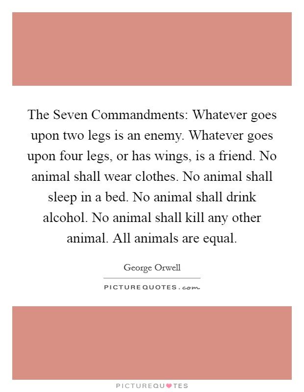 The Seven Commandments: Whatever goes upon two legs is an enemy. Whatever goes upon four legs, or has wings, is a friend. No animal shall wear clothes. No animal shall sleep in a bed. No animal shall drink alcohol. No animal shall kill any other animal. All animals are equal Picture Quote #1