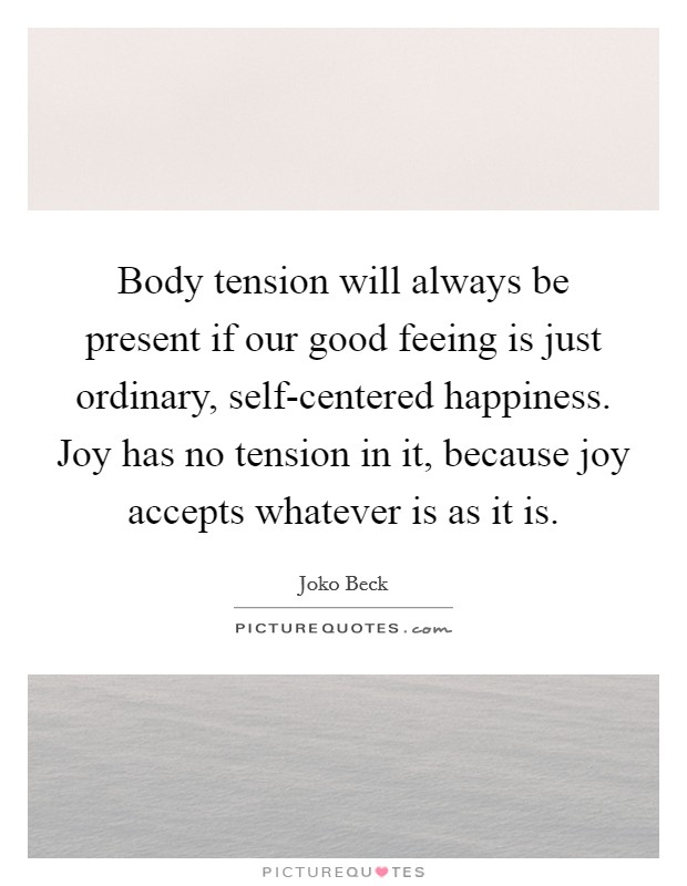 Body tension will always be present if our good feeing is just ordinary, self-centered happiness. Joy has no tension in it, because joy accepts whatever is as it is Picture Quote #1
