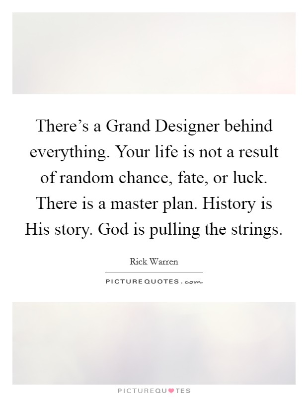 There's a Grand Designer behind everything. Your life is not a result of random chance, fate, or luck. There is a master plan. History is His story. God is pulling the strings Picture Quote #1