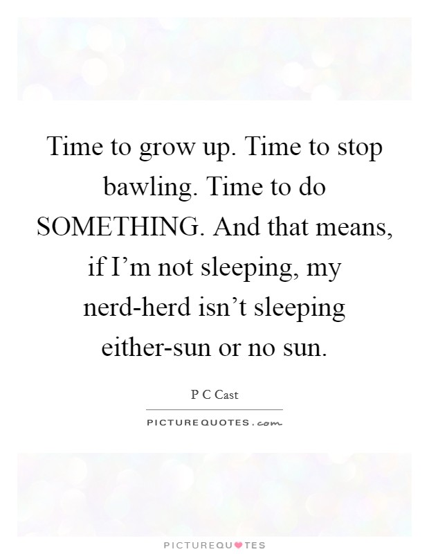 Time to grow up. Time to stop bawling. Time to do SOMETHING. And that means, if I'm not sleeping, my nerd-herd isn't sleeping either-sun or no sun Picture Quote #1