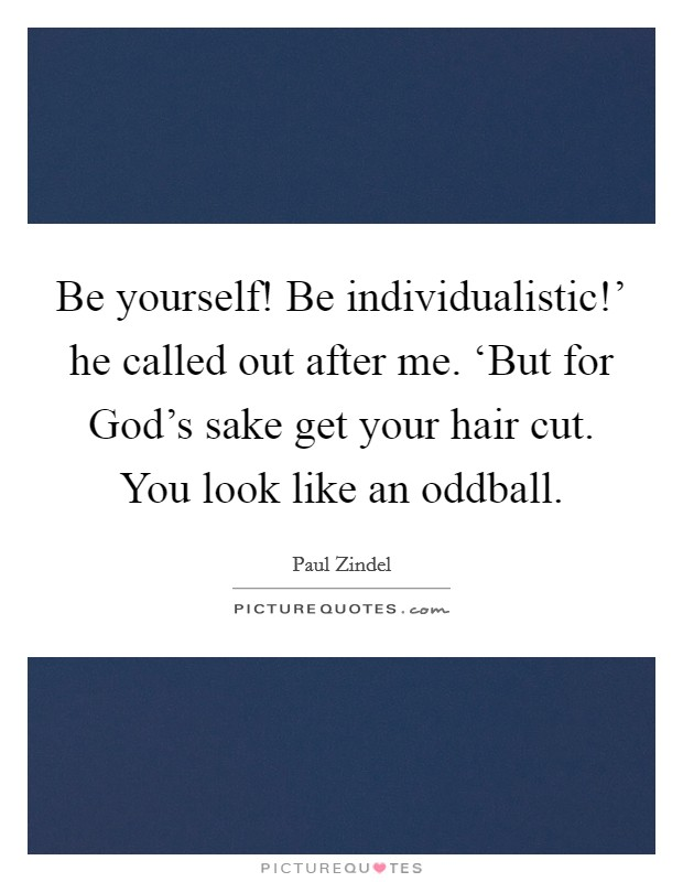 Be yourself! Be individualistic!' he called out after me. 'But for God's sake get your hair cut. You look like an oddball Picture Quote #1