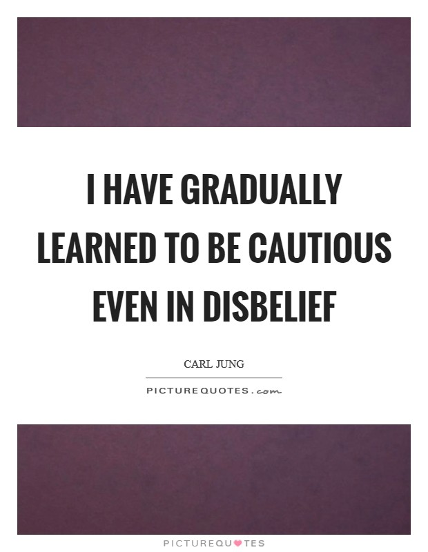 I have gradually learned to be cautious even in disbelief Picture Quote #1