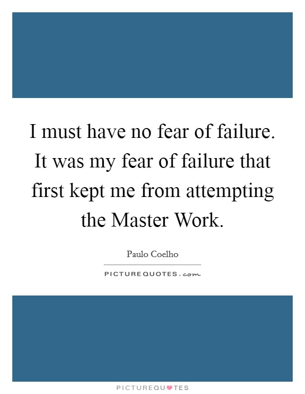 I must have no fear of failure. It was my fear of failure that first kept me from attempting the Master Work Picture Quote #1