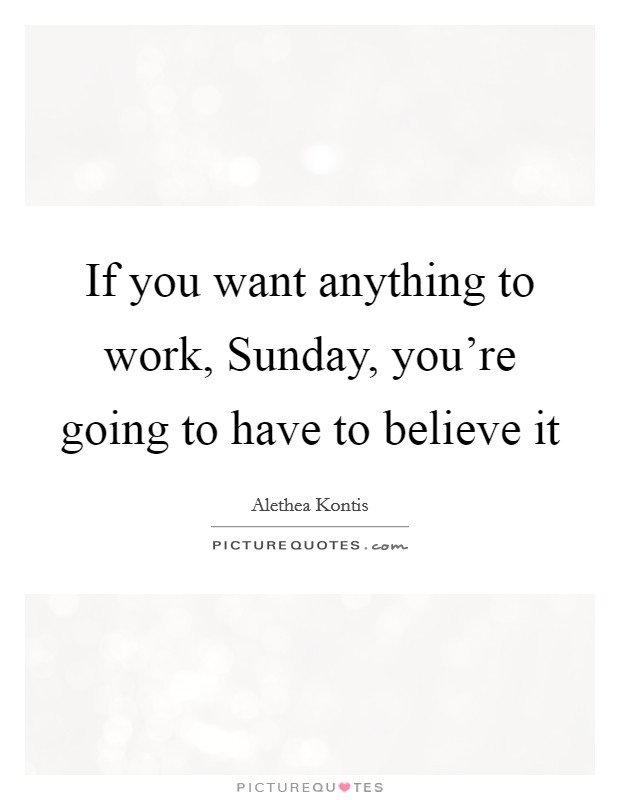 If you want anything to work, Sunday, you're going to have to believe it Picture Quote #1