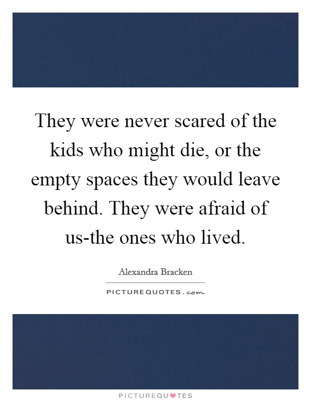 They were never scared of the kids who might die, or the empty spaces they would leave behind. They were afraid of us-the ones who lived Picture Quote #1