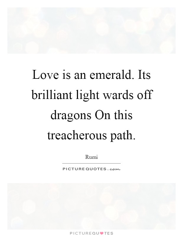 Love is an emerald. Its brilliant light wards off dragons On this treacherous path Picture Quote #1