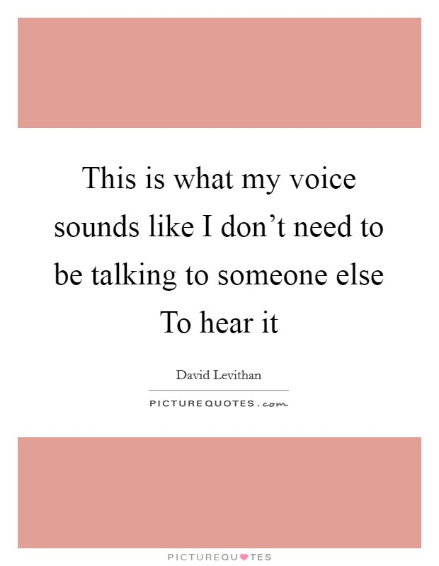 This is what my voice sounds like I don't need to be talking to someone else To hear it Picture Quote #1
