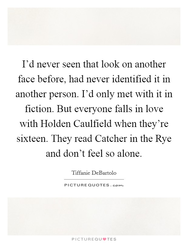I'd never seen that look on another face before, had never identified it in another person. I'd only met with it in fiction. But everyone falls in love with Holden Caulfield when they're sixteen. They read Catcher in the Rye and don't feel so alone Picture Quote #1