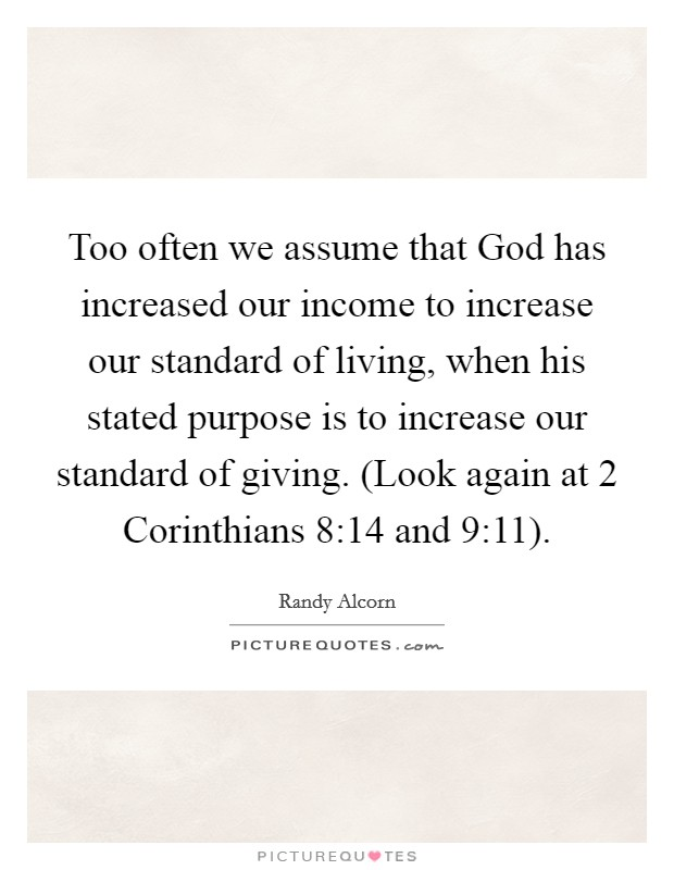 Too often we assume that God has increased our income to increase our standard of living, when his stated purpose is to increase our standard of giving. (Look again at 2 Corinthians 8:14 and 9:11) Picture Quote #1