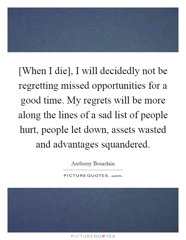 [When I die], I will decidedly not be regretting missed opportunities for a good time. My regrets will be more along the lines of a sad list of people hurt, people let down, assets wasted and advantages squandered Picture Quote #1