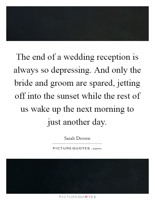 The end of a wedding reception is always so depressing. And only the bride and groom are spared, jetting off into the sunset while the rest of us wake up the next morning to just another day Picture Quote #1