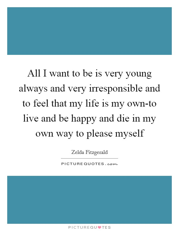 All I want to be is very young always and very irresponsible and to feel that my life is my own-to live and be happy and die in my own way to please myself Picture Quote #1