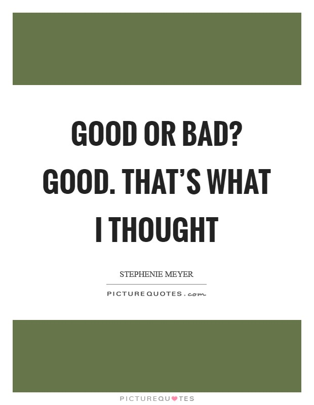 Good or Bad? Good. That's what I thought Picture Quote #1