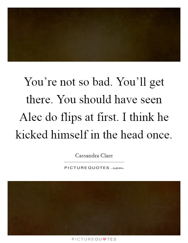 You're not so bad. You'll get there. You should have seen Alec do flips at first. I think he kicked himself in the head once Picture Quote #1