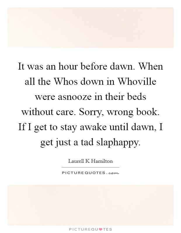 It was an hour before dawn. When all the Whos down in Whoville were asnooze in their beds without care. Sorry, wrong book. If I get to stay awake until dawn, I get just a tad slaphappy Picture Quote #1