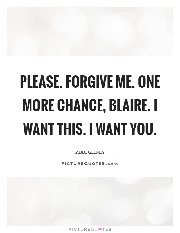 Please. Forgive me. One more chance, Blaire. I want this. I want you Picture Quote #1