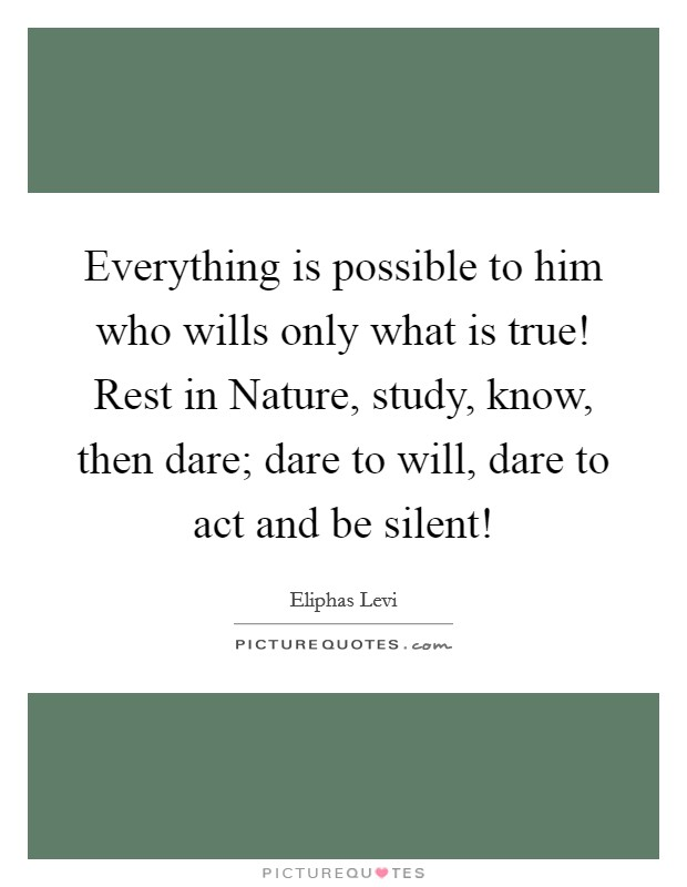 Everything is possible to him who wills only what is true! Rest in Nature, study, know, then dare; dare to will, dare to act and be silent! Picture Quote #1
