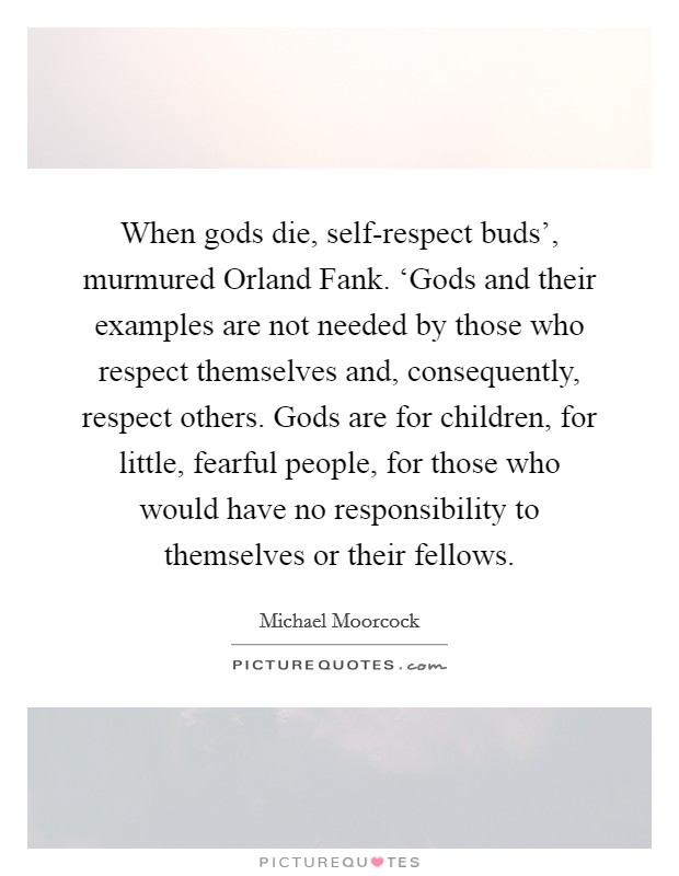 When gods die, self-respect buds', murmured Orland Fank. 'Gods and their examples are not needed by those who respect themselves and, consequently, respect others. Gods are for children, for little, fearful people, for those who would have no responsibility to themselves or their fellows Picture Quote #1
