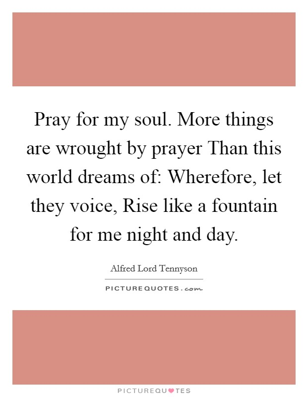 Pray for my soul. More things are wrought by prayer Than this world dreams of: Wherefore, let they voice, Rise like a fountain for me night and day Picture Quote #1