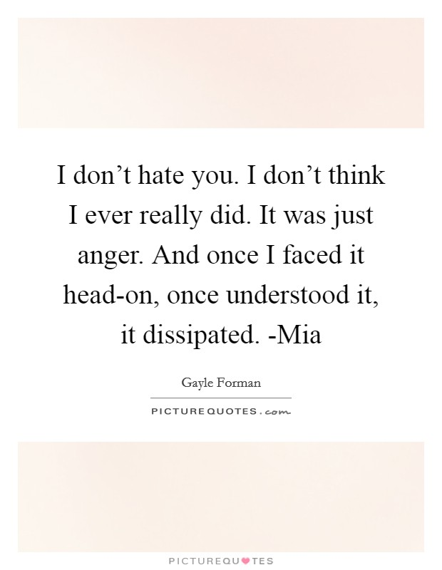 I don't hate you. I don't think I ever really did. It was just anger. And once I faced it head-on, once understood it, it dissipated. -Mia Picture Quote #1
