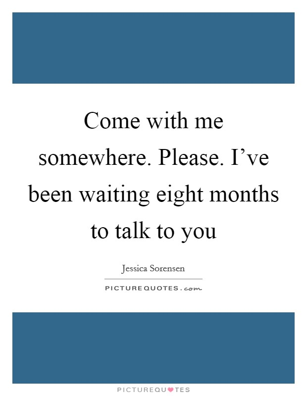 Come with me somewhere. Please. I've been waiting eight months to talk to you Picture Quote #1