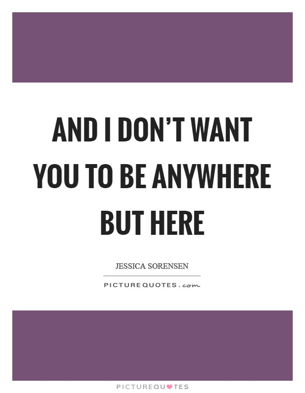 And I don't want you to be anywhere but here Picture Quote #1