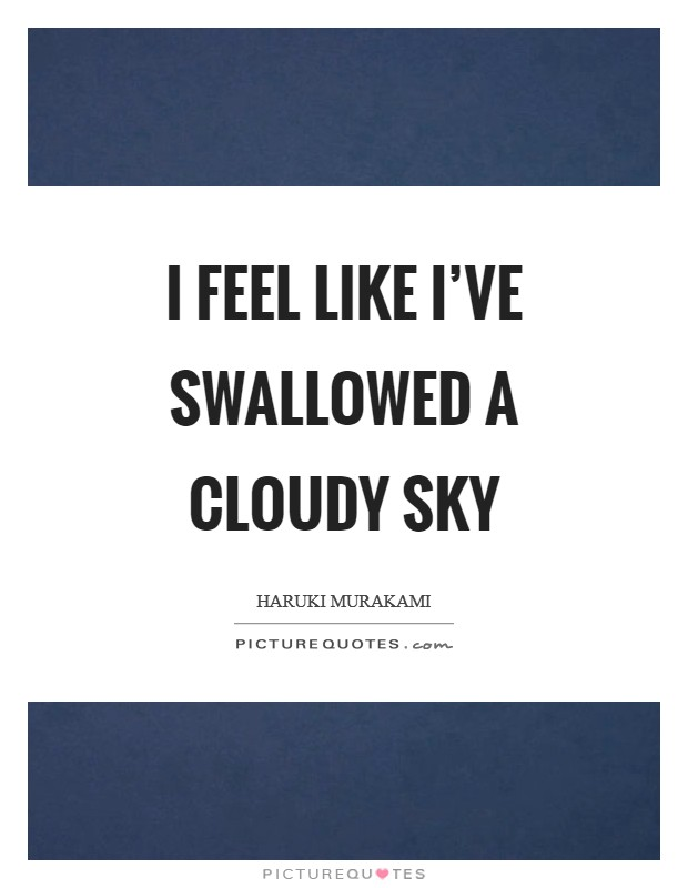 I feel like I've swallowed a cloudy sky Picture Quote #1