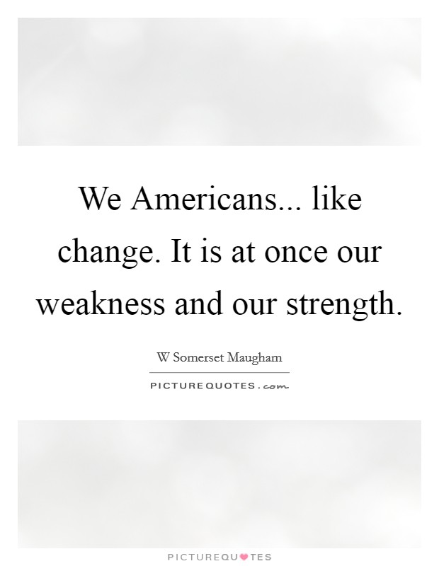 We Americans... like change. It is at once our weakness and our strength Picture Quote #1