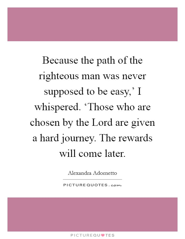 Because the path of the righteous man was never supposed to be easy,' I whispered. 'Those who are chosen by the Lord are given a hard journey. The rewards will come later Picture Quote #1