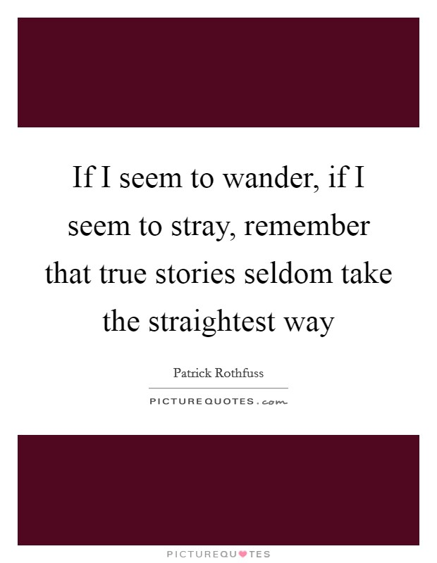 If I seem to wander, if I seem to stray, remember that true stories seldom take the straightest way Picture Quote #1