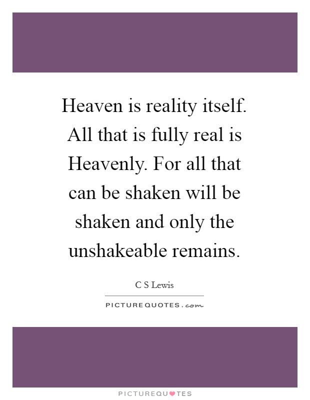Heaven is reality itself. All that is fully real is Heavenly. For all that can be shaken will be shaken and only the unshakeable remains Picture Quote #1