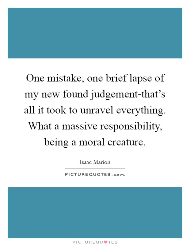 One mistake, one brief lapse of my new found judgement-that's all it took to unravel everything. What a massive responsibility, being a moral creature Picture Quote #1
