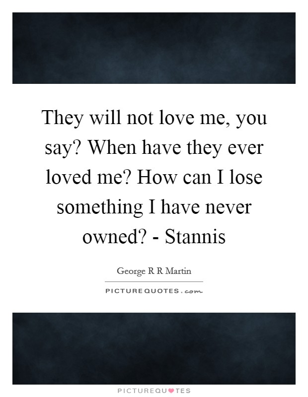 They will not love me, you say? When have they ever loved me? How can I lose something I have never owned? - Stannis Picture Quote #1