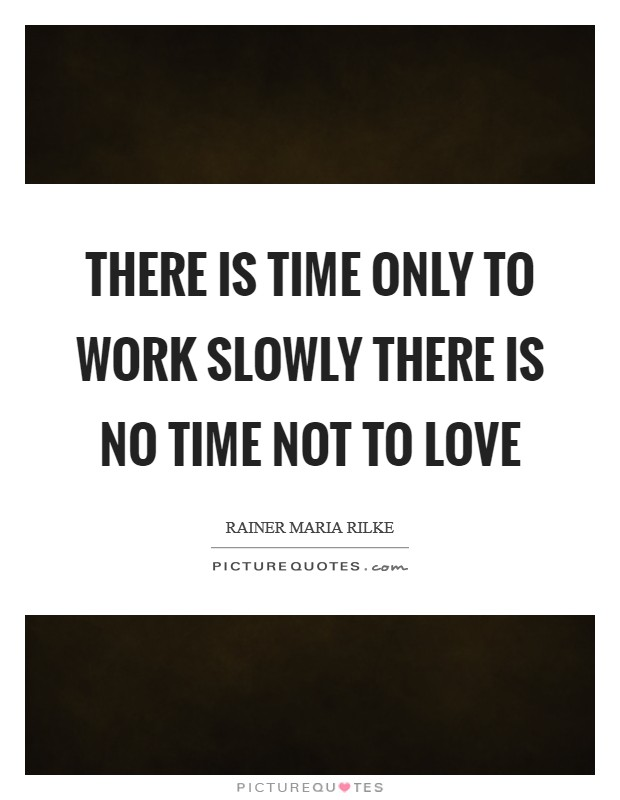 There is time only to work slowly There is no time not to love Picture Quote #1