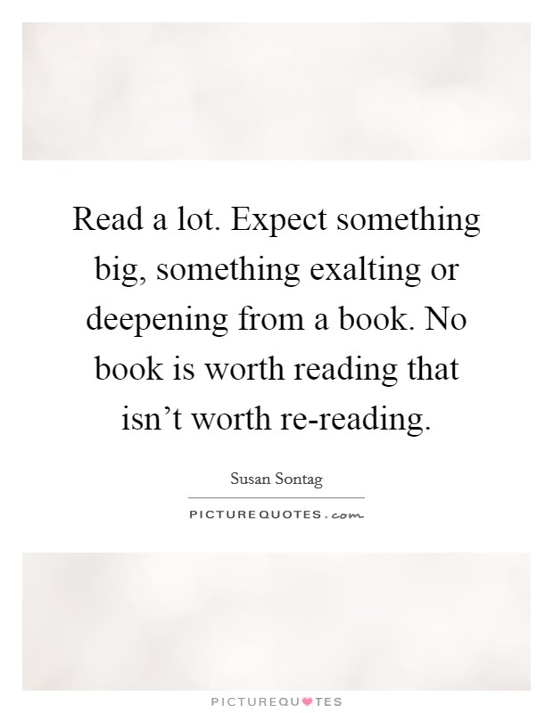 Read a lot. Expect something big, something exalting or deepening from a book. No book is worth reading that isn't worth re-reading Picture Quote #1
