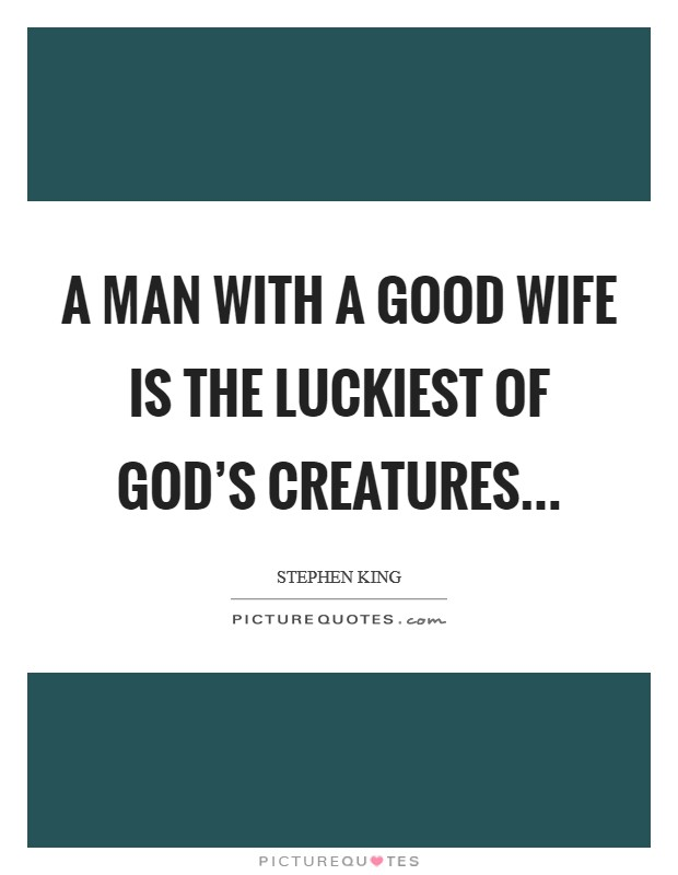 A man with a good wife is the luckiest of God's creatures Picture Quote #1