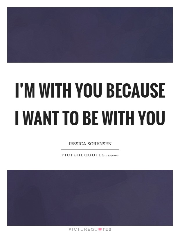 I'm with you because I want to be with you Picture Quote #1